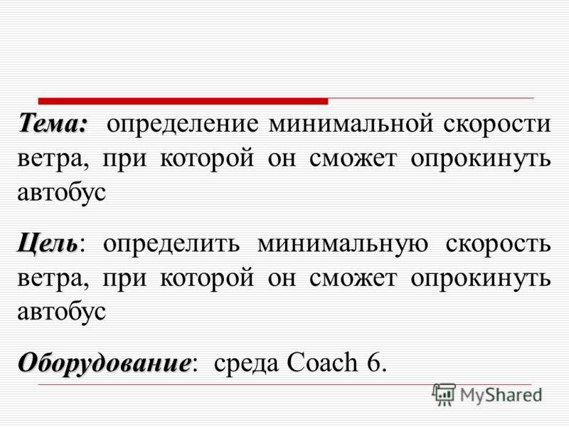 Тема: Тема: определение минимальной скорости ветра, при которой он сможет опрокинуть автобус Цель Цель: определить минимальную скорость ветра, при которой он сможет опрокинуть автобус Оборудование Оборудование: среда Coach 6.