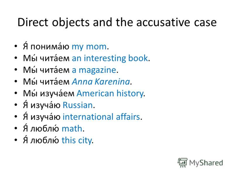 Direct objects and the accusative case Я́ понима́ю my mom. Мы́ чита́ем an interesting book. Мы́ чита́ем a magazine. Мы́ чита́ем Anna Karenina. Мы́ изуча́ем American history. Я́ изуча́ю Russian. Я́ изуча́ю international affairs. Я́ люблю́ math. Я́ люб