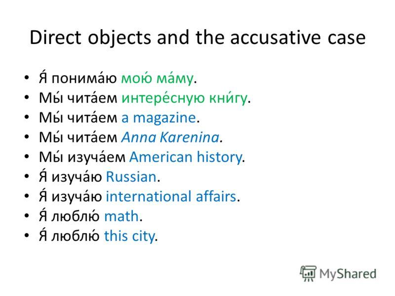 Direct objects and the accusative case Я́ понима́ю мою́ ма́му. Мы́ чита́ем интере́сную кни́гу. Мы́ чита́ем a magazine. Мы́ чита́ем Anna Karenina. Мы́ изуча́ем American history. Я́ изуча́ю Russian. Я́ изуча́ю international affairs. Я́ люблю́ math. Я́