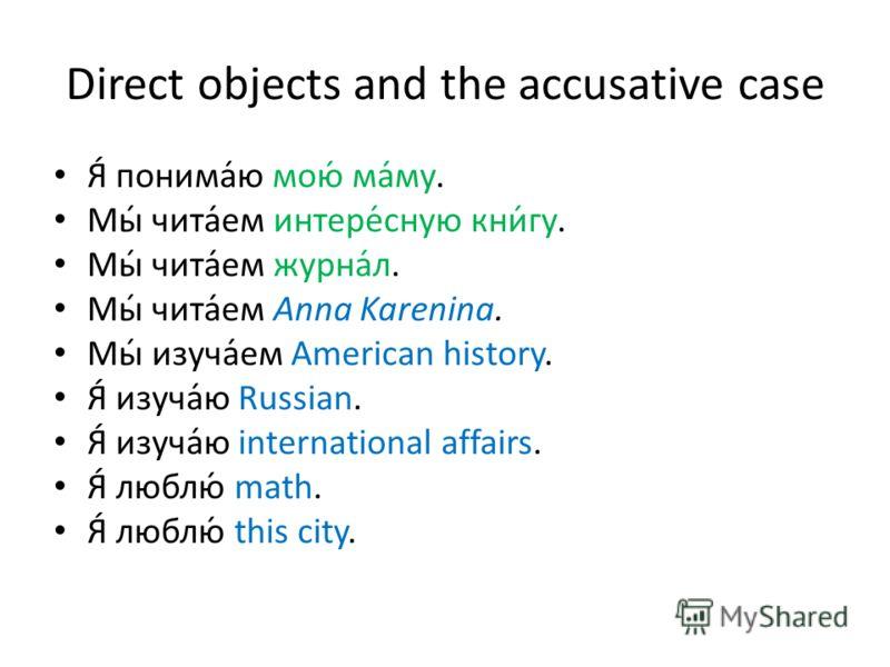 Direct objects and the accusative case Я́ понима́ю мою́ ма́му. Мы́ чита́ем интере́сную кни́гу. Мы́ чита́ем журна́л. Мы́ чита́ем Anna Karenina. Мы́ изуча́ем American history. Я́ изуча́ю Russian. Я́ изуча́ю international affairs. Я́ люблю́ math. Я́ люб