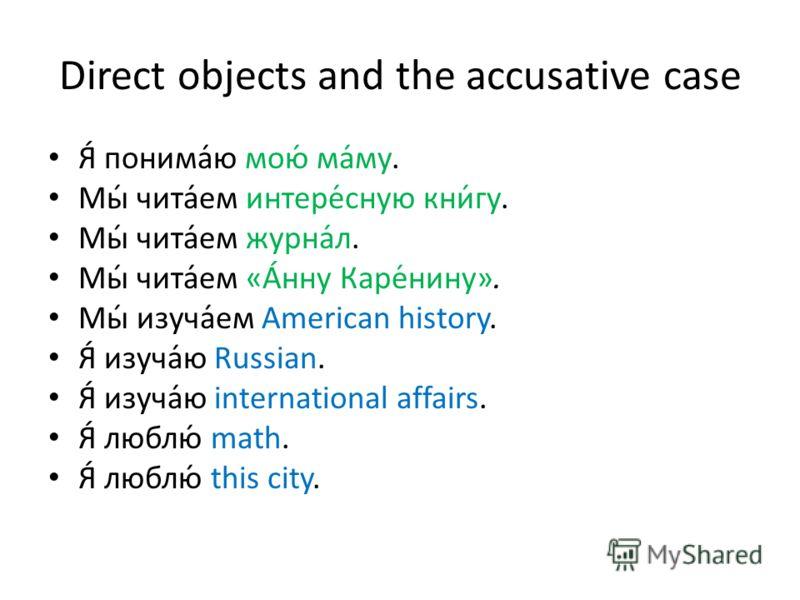 Direct objects and the accusative case Я́ понима́ю мою́ ма́му. Мы́ чита́ем интере́сную кни́гу. Мы́ чита́ем журна́л. Мы́ чита́ем «А́нну Каре́нину». Мы́ изуча́ем American history. Я́ изуча́ю Russian. Я́ изуча́ю international affairs. Я́ люблю́ math. Я́