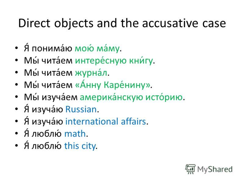 Direct objects and the accusative case Я́ понима́ю мою́ ма́му. Мы́ чита́ем интере́сную кни́гу. Мы́ чита́ем журна́л. Мы́ чита́ем «А́нну Каре́нину». Мы́ изуча́ем америка́нскую исто́рию. Я́ изуча́ю Russian. Я́ изуча́ю international affairs. Я́ люблю́ ma