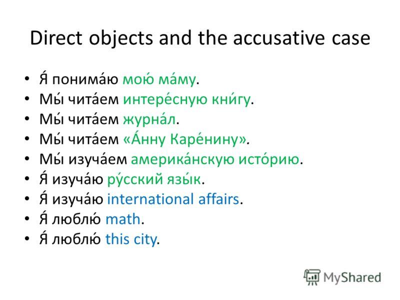 Direct objects and the accusative case Я́ понима́ю мою́ ма́му. Мы́ чита́ем интере́сную кни́гу. Мы́ чита́ем журна́л. Мы́ чита́ем «А́нну Каре́нину». Мы́ изуча́ем америка́нскую исто́рию. Я́ изуча́ю ру́сский язы́к. Я́ изуча́ю international affairs. Я́ лю