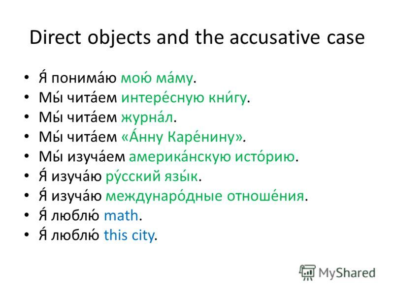 Direct objects and the accusative case Я́ понима́ю мою́ ма́му. Мы́ чита́ем интере́сную кни́гу. Мы́ чита́ем журна́л. Мы́ чита́ем «А́нну Каре́нину». Мы́ изуча́ем америка́нскую исто́рию. Я́ изуча́ю ру́сский язы́к. Я́ изуча́ю междунаро́дные отноше́ния. Я