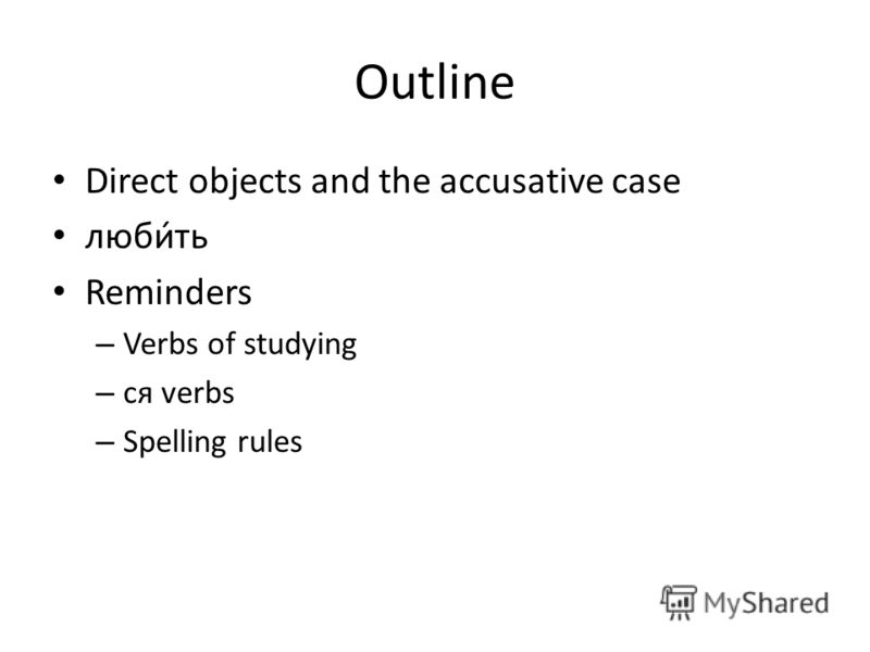 Outline Direct objects and the accusative case любить Reminders – Verbs of studying – ся verbs – Spelling rules