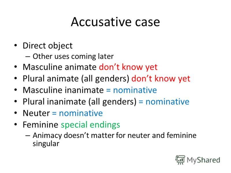 Accusative case Direct object – Other uses coming later Masculine animate dont know yet Plural animate (all genders) dont know yet Masculine inanimate = nominative Plural inanimate (all genders) = nominative Neuter = nominative Feminine special endin