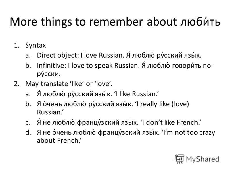 More things to remember about люби́ть 1.Syntax a.Direct object: I love Russian. Я́ люблю́ ру́сский язы́к. b.Infinitive: I love to speak Russian. Я́ люблю́ говори́ть по- ру́сски. 2.May translate like or love. a.Я́ люблю́ ру́сский язы́к. I like Russian