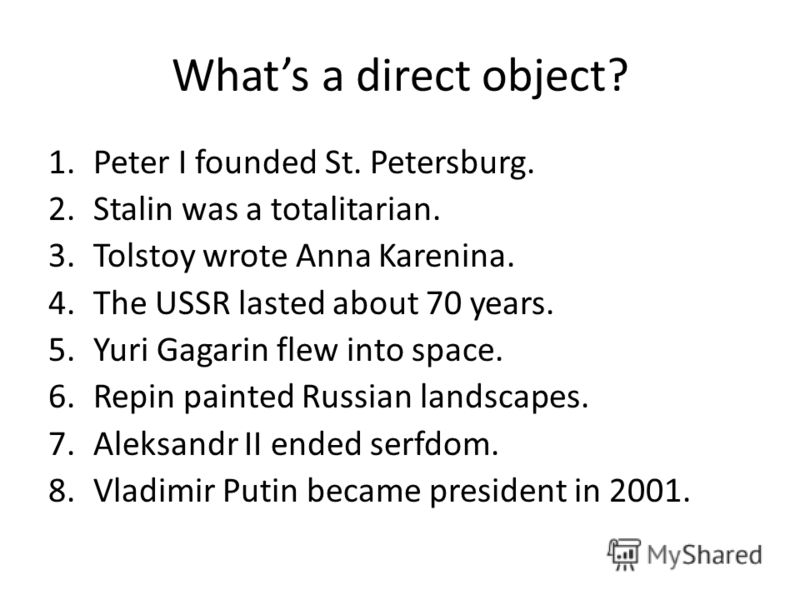 Whats a direct object? 1.Peter I founded St. Petersburg. 2.Stalin was a totalitarian. 3.Tolstoy wrote Anna Karenina. 4.The USSR lasted about 70 years. 5.Yuri Gagarin flew into space. 6.Repin painted Russian landscapes. 7.Aleksandr II ended serfdom. 8