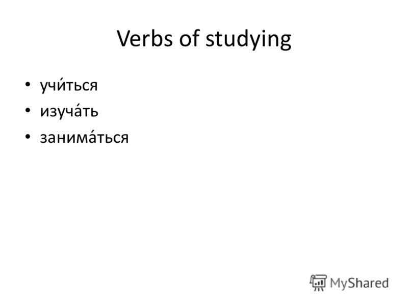 Verbs of studying учи́ться изуча́ть занима́ться