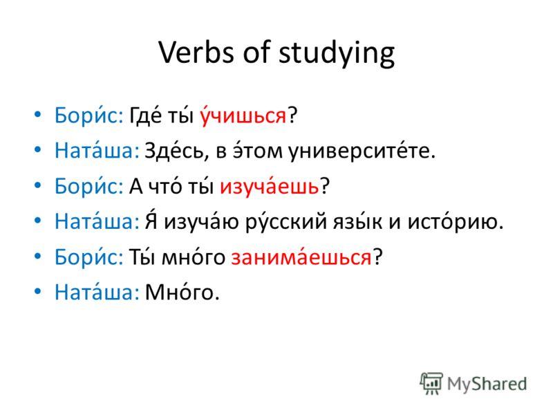 Verbs of studying Бори́с: Где́ ты́ у́чишься? Ната́ша: Зде́сь, в э́том университе́те. Бори́с: А что́ ты́ изуча́ешь? Ната́ша: Я́ изуча́ю ру́сский язы́к и исто́рию. Бори́с: Ты́ мно́го занима́ешься? Ната́ша: Мно́го.