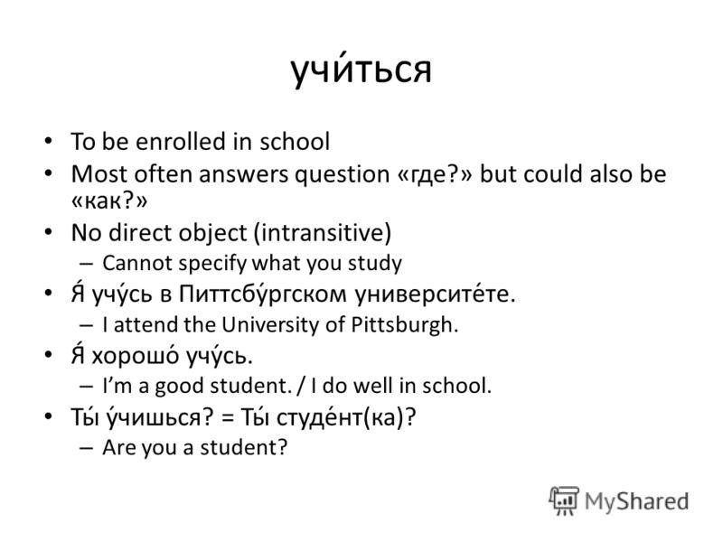 учи́ться To be enrolled in school Most often answers question «где?» but could also be «как?» No direct object (intransitive) – Cannot specify what you study Я́ учу́сь в Питтсбу́ргском университе́те. – I attend the University of Pittsburgh. Я́ хорошо