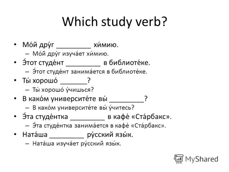 Which study verb? Мо́й дру́г _________ хи́мию. – Мо́й дру́г изуча́ет хи́мию. Э́тот студе́нт _________ в библиоте́ке. – Э́тот студе́нт занима́ется в библиоте́ке. Ты́ хорошо́ _______? – Ты́ хорошо́ у́чишься? В како́м университе́те вы́ _________? – В ка
