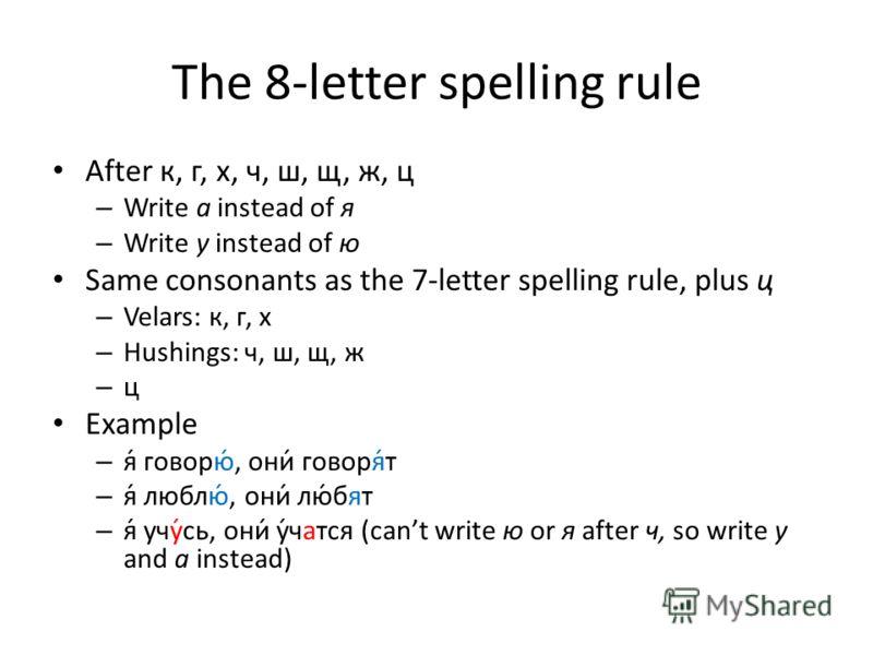 The 8-letter spelling rule After к, г, х, ч, ш, щ, ж, ц – Write а instead of я – Write у instead of ю Same consonants as the 7-letter spelling rule, plus ц – Velars: к, г, х – Hushings: ч, ш, щ, ж – ц Example – я́ говорю́, они́ говоря́т – я́ люблю́,