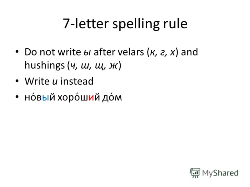 7-letter spelling rule Do not write ы after velars (к, г, х) and hushings (ч, ш, щ, ж) Write и instead но́вый хоро́ший до́м