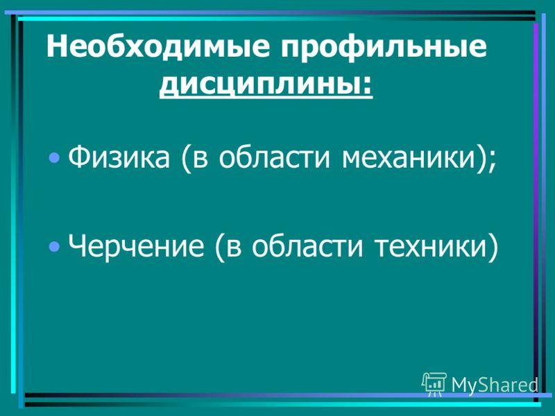 Необходимые профильные дисциплины: Физика (в области механики); Черчение (в области техники)