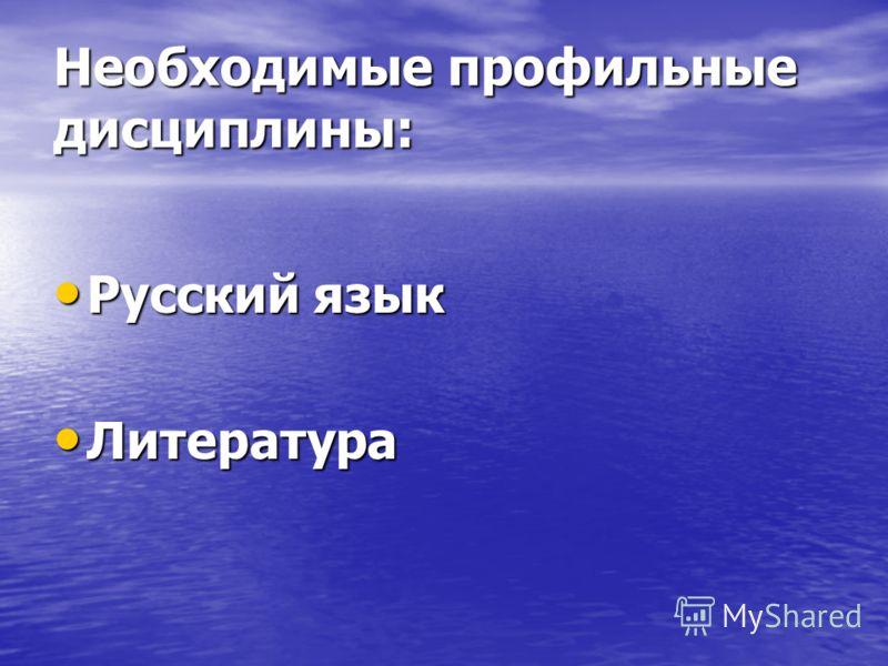 Необходимые профильные дисциплины: Русский язык Русский язык Литература Литература