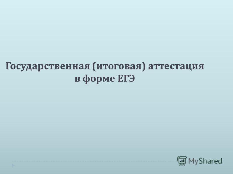 Государственная ( итоговая ) аттестация в форме ЕГЭ