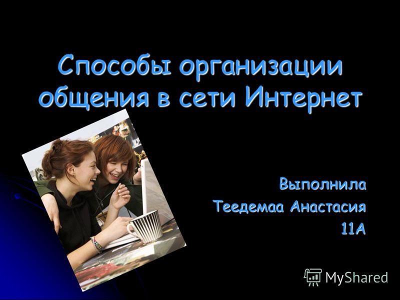 Способы организации общения в сети Интернет Выполнила Теедемаа Анастасия 11А