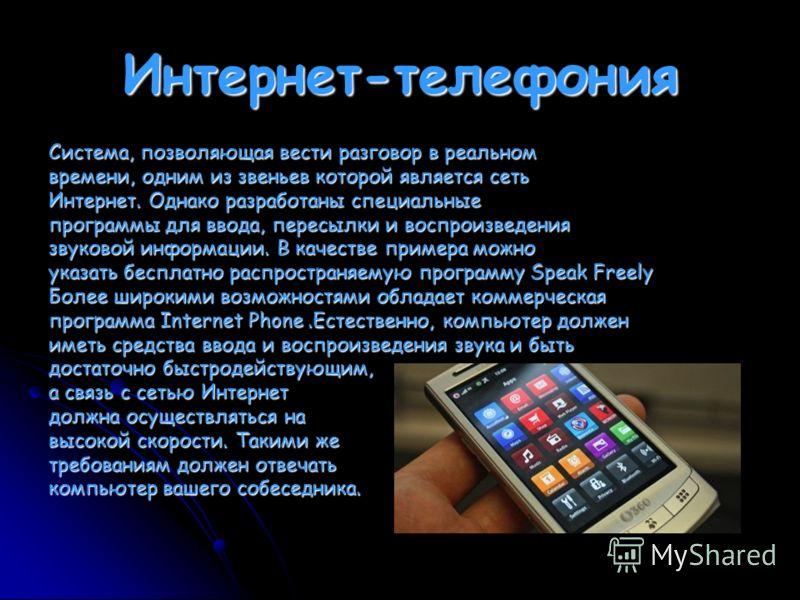 Интернет-телефония Система, позволяющая вести разговор в реальном времени, одним из звеньев которой является сеть Интернет. Однако разработаны специальные программы для ввода, пересылки и воспроизведения звуковой информации. В качестве примера можно