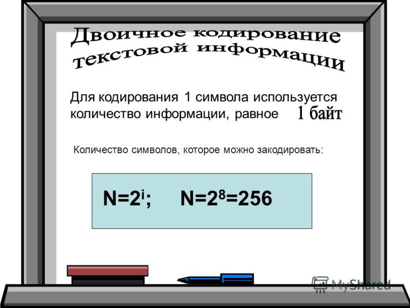 Для кодирования 1 символа используется количество информации, равное Количество символов, которое можно закодировать: N=2 i ; N=2 8 =256
