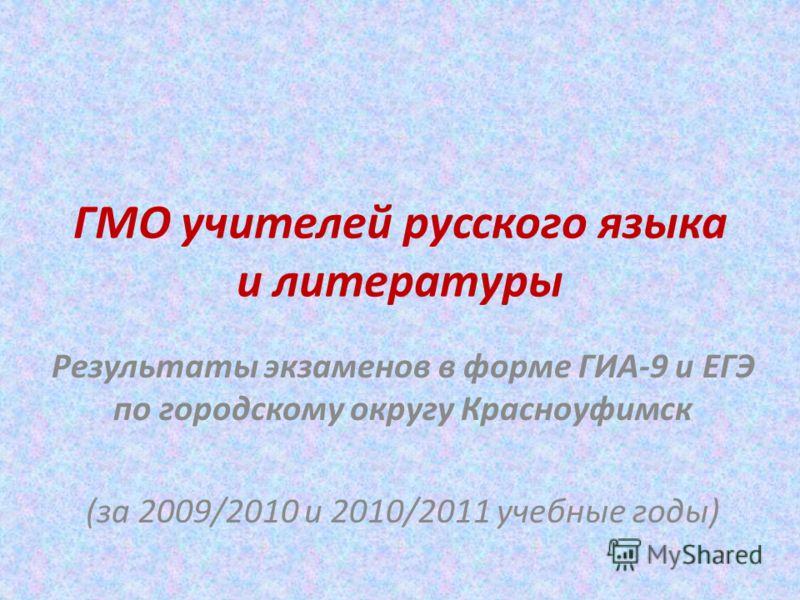 ГМО учителей русского языка и литературы Результаты экзаменов в форме ГИА-9 и ЕГЭ по городскому округу Красноуфимск (за 2009/2010 и 2010/2011 учебные годы)