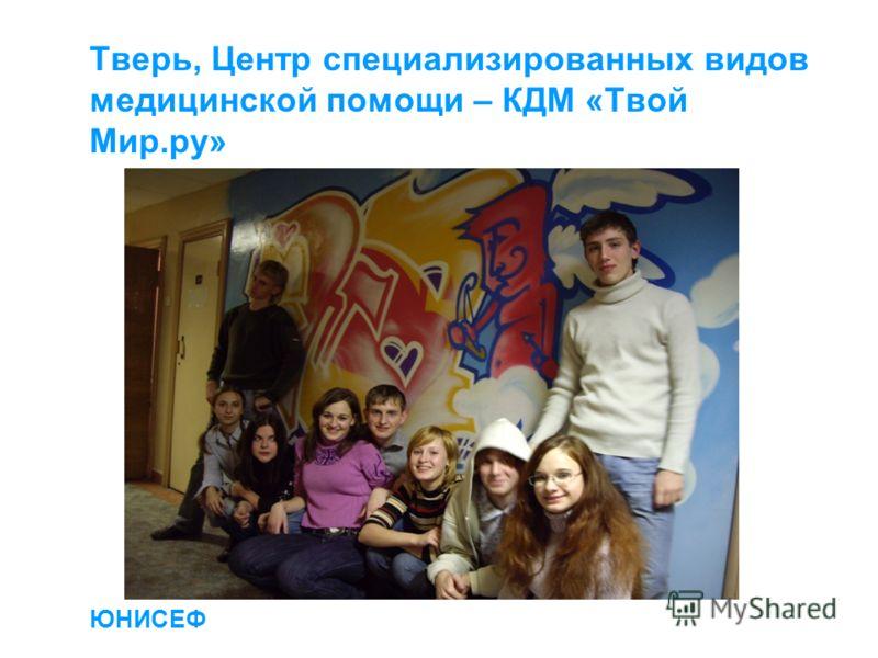 ЮНИСЕФ Тверь, Центр специализированных видов медицинской помощи – КДМ «Твой Мир.ру» ЮНИСЕФ