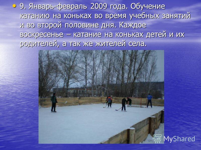 9. Январь-февраль 2009 года. Обучение катанию на коньках во время учебных занятий и во второй половине дня. Каждое воскресенье – катание на коньках детей и их родителей, а так же жителей села. 9. Январь-февраль 2009 года. Обучение катанию на коньках