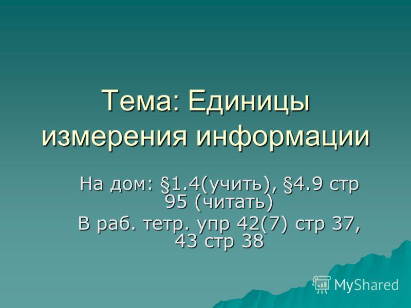 Тема: Единицы измерения информации На дом: §1.4(учить), §4.9 стр 95 (читать) В раб. тетр. упр 42(7) стр 37, 43 стр 38