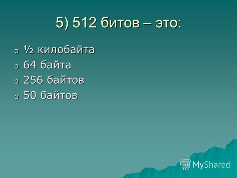5) 512 битов – это: o½o½o½o½ килобайта o6o6o6o64 байта o2o2o2o256 байтов o5o5o5o50 байтов