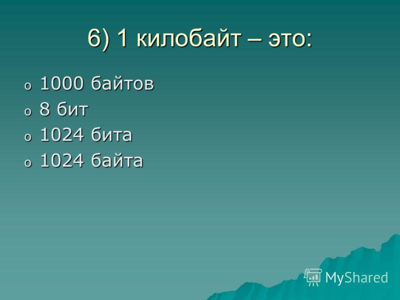 6) 1 килобайт – это: o1o1o1o1000 байтов o8o8o8o8 бит o1o1o1o1024 бита o1o1o1o1024 байта
