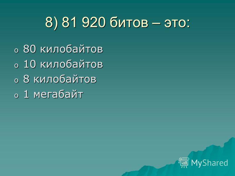 8) 81 920 битов – это: o8o8o8o80 килобайтов o1o1o1o10 килобайтов o8o8o8o8 килобайтов o1o1o1o1 мегабайт