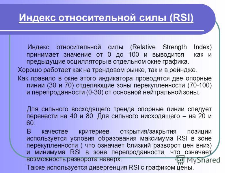 Индекс относительной силы (RSI) Индекс относительной силы (Relative Strength Index) принимает значение от 0 до 100 и выводится как и предыдущие осцилляторы в отдельном окне графика. Хорошо работает как на трендовом рынке, так и в рейндже. Как правило
