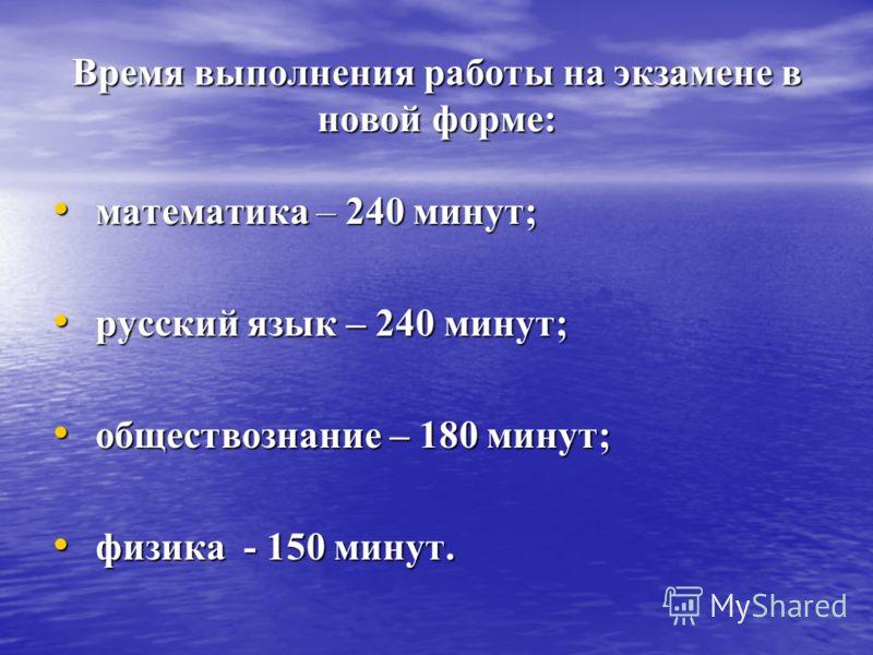 Время выполнения работы на экзамене в новой форме: математика – 240 минут; математика – 240 минут; русский язык – 240 минут; русский язык – 240 минут; обществознание – 180 минут; обществознание – 180 минут; физика - 150 минут. физика - 150 минут.