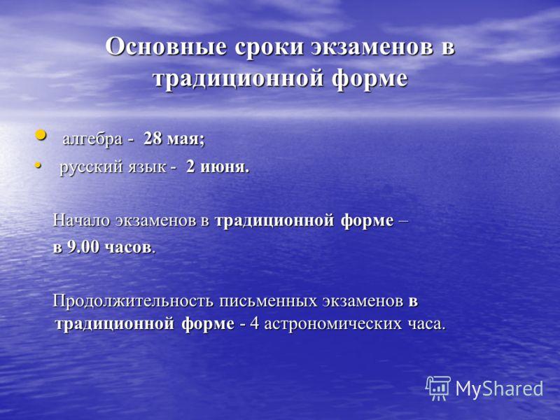 Основные сроки экзаменов в традиционной форме алгебра - 28 мая; алгебра - 28 мая; русский язык - 2 июня. русский язык - 2 июня. Начало экзаменов в традиционной форме – Начало экзаменов в традиционной форме – в 9.00 часов. в 9.00 часов. Продолжительно