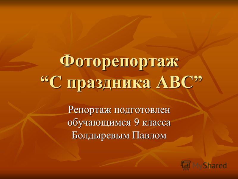 Фоторепортаж С праздника ABC Репортаж подготовлен обучающимся 9 класса Болдыревым Павлом