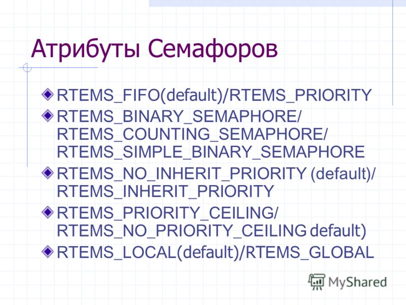 Атрибуты Семафоров RTEMS_FIFO (default)/ RTEMS_PRIORITY RTEMS_BINARY_SEMAPHORE/ RTEMS_COUNTING_SEMAPHORE/ RTEMS_SIMPLE_BINARY_SEMAPHORE RTEMS_NO_INHERIT_PRIORITY (default)/ RTEMS_INHERIT_PRIORITY RTEMS_PRIORITY_CEILING/ RTEMS_NO_PRIORITY_CEILING defa