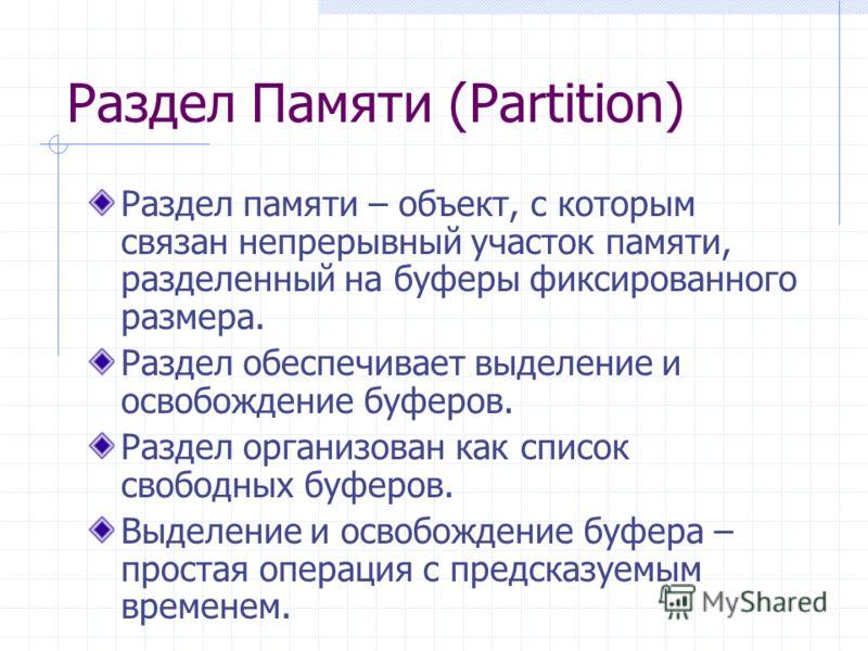 Раздел Памяти (Partition) Раздел памяти – объект, с которым связан непрерывный участок памяти, разделенный на буферы фиксированного размера. Раздел обеспечивает выделение и освобождение буферов. Раздел организован как список свободных буферов. Выделе