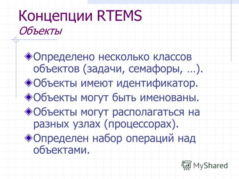 Концепции RTEMS Объекты Определено несколько классов объектов (задачи, семафоры, …). Объекты имеют идентификатор. Объекты могут быть именованы. Объекты могут располагаться на разных узлах (процессорах). Определен набор операций над объектами.