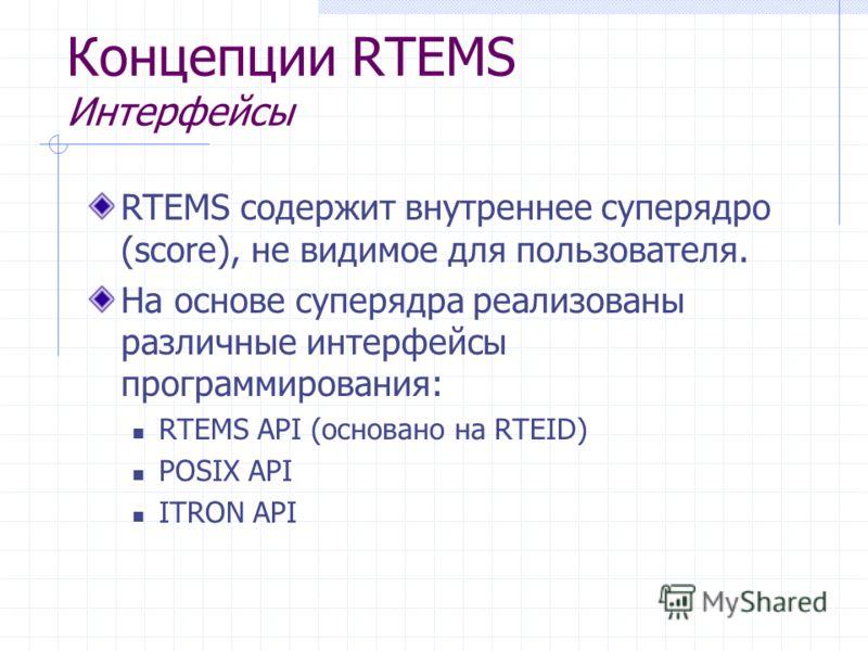Концепции RTEMS Интерфейсы RTEMS содержит внутреннее суперядро (score), не видимое для пользователя. На основе суперядра реализованы различные интерфейсы программирования: RTEMS API (основано на RTEID) POSIX API ITRON API