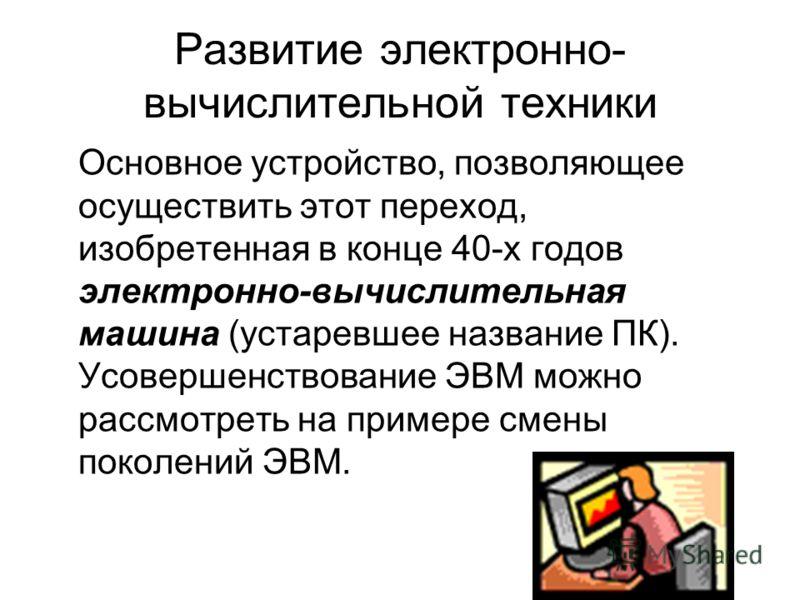 Основное устройство, позволяющее осуществить этот переход, изобретенная в конце 40-х годов электронно-вычислительная машина (устаревшее название ПК). Усовершенствование ЭВМ можно рассмотреть на примере смены поколений ЭВМ. Развитие электронно- вычисл