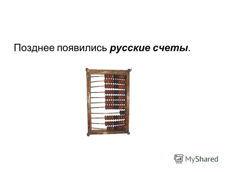 Позднее появились русские счеты.