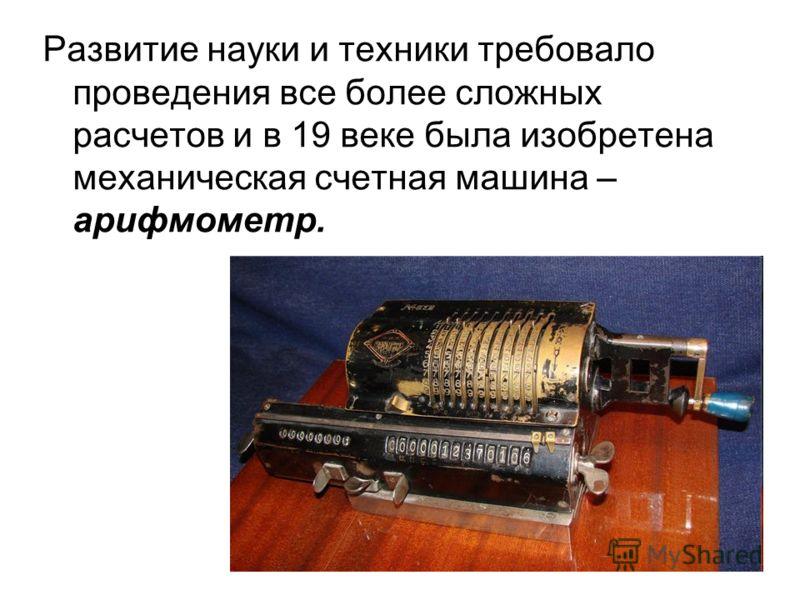 Развитие науки и техники требовало проведения все более сложных расчетов и в 19 веке была изобретена механическая счетная машина – арифмометр.
