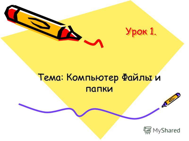 Урок 1. Тема: Компьютер Файлы и папки