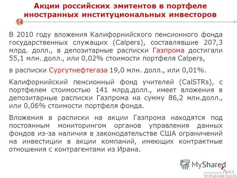Акции российских эмитентов в портфеле иностранных институциональных инвесторов 14 В 2010 году вложения Калифорнийского пенсионного фонда государственных служащих (Calpers), составлявшие 207,3 млрд. долл., в депозитарные расписки Газпрома достигали 55
