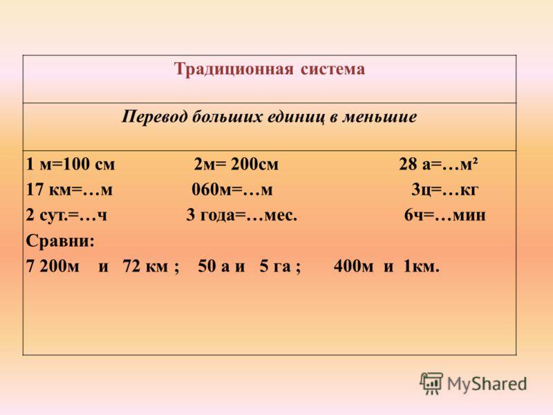 Традиционная система Перевод больших единиц в меньшие 1 м=100 см 2м= 200см 28 а=…м² 17 км=…м 060м=…м 3ц=…кг 2 сут.=…ч 3 года=…мес. 6ч=…мин Сравни: 7 200м и 72 км ; 50 а и 5 га ; 400м и 1км.