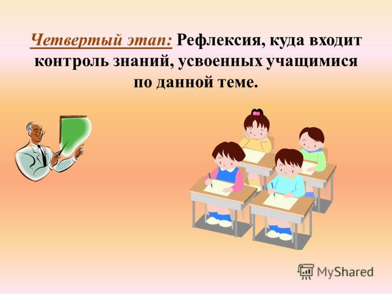 Четвертый этап: Рефлексия, куда входит контроль знаний, усвоенных учащимися по данной теме.