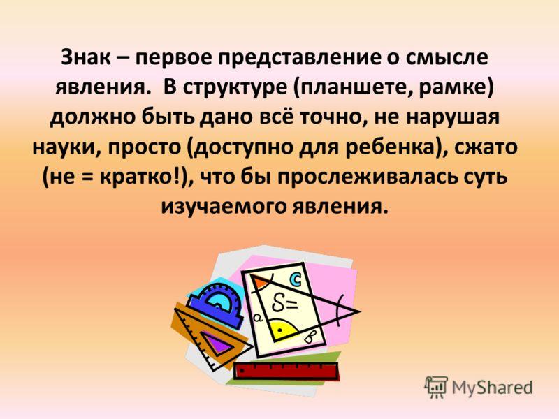 Знак – первое представление о смысле явления. В структуре (планшете, рамке) должно быть дано всё точно, не нарушая науки, просто (доступно для ребенка), сжато (не = кратко!), что бы прослеживалась суть изучаемого явления.