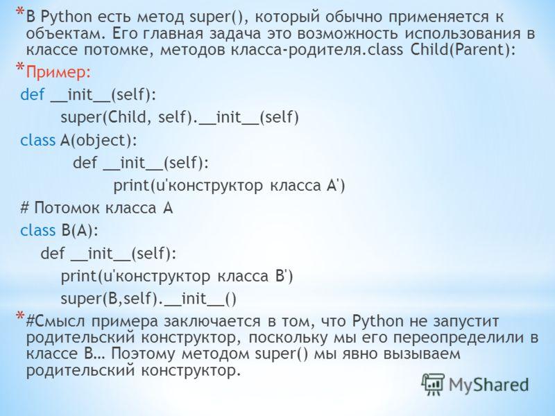 * В Python есть метод super(), который обычно применяется к объектам. Его главная задача это возможность использования в классе потомке, методов класса-родителя.class Child(Parent): * Пример: def __init__(self): super(Child, self).__init__(self) clas