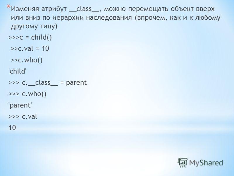 * Изменяя атрибут __class__, можно перемещать объект вверх или вниз по иерархии наследования (впрочем, как и к любому другому типу) >>>c = child() >>c.val = 10 >>c.who() 'child' >>> c.__class__ = parent >>> c.who() 'parent' >>> c.val 10