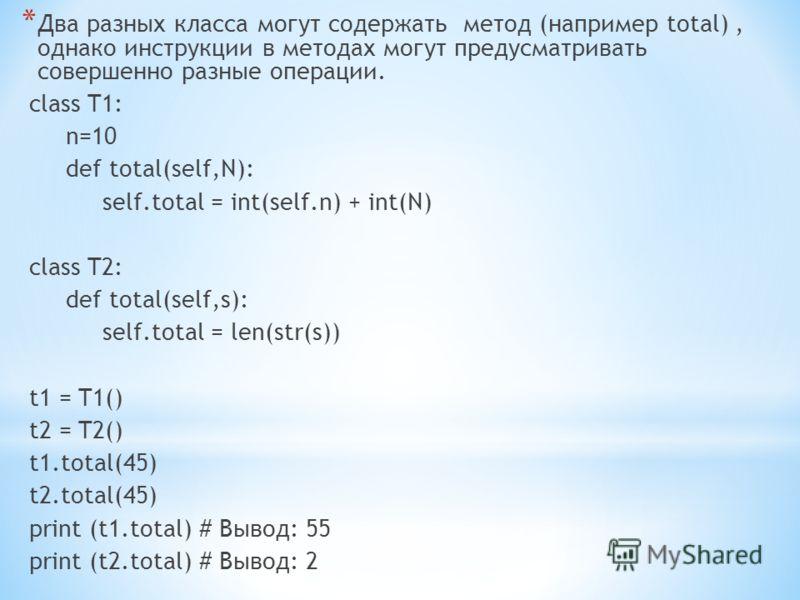 * Два разных класса могут содержать метод (например total), однако инструкции в методах могут предусматривать совершенно разные операции. class T1: n=10 def total(self,N): self.total = int(self.n) + int(N) class T2: def total(self,s): self.total = le